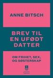 """""""Brev til en ufødt datter - om frihet, sex og søsterskap"""" av Anne Bitsch"""