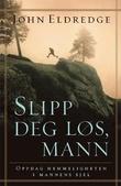 """""""Slipp deg løs, mann - oppdag hemmeligheten i mannens sjel"""" av John Eldredge"""