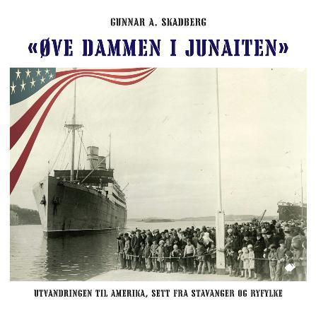 """""""Øve dammen i Junaiten - utvandringen til Amerika, sett fra Stavanger og Ryfylke"""" av Gunnar A. Skadberg"""