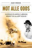 """""""Mot alle odds - hvordan en norsk sjømann reddet en alliert konvoi"""" av Sam Moses"""