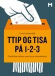 """""""TTIP og TISA på 1-2-3 - handelsavtalene som truer demokratiet"""" av Lars Gunnesdal"""