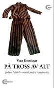 """""""På tross av alt - Julius Paltiel - norsk jøde i Auschwitz"""" av Vera Komissar"""