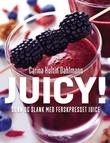 """""""Juicy! sunn og slank med ferskpresset juice"""" av Carina Hultin Dahlmann"""