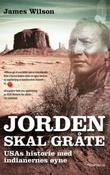 """""""Jorden skal gråte - USAs historie med indianernes øyne"""" av James Wilson"""