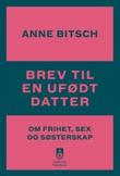 """""""Brev til en ufødt datter om frihet, sex og søsterskap"""" av Anne Bitsch"""
