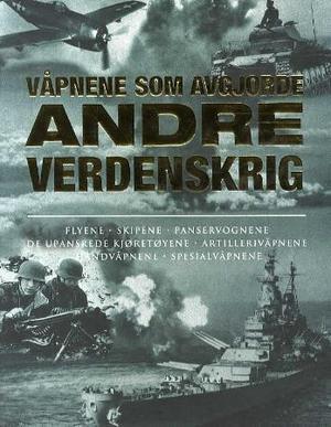"""""""Våpnene som avgjorde andre verdenskrig - skipene, flyene, panservognene, de upansrede kjøretøyene, artillerivåpnene, håndvåpnene, spesialvåpnene"""" av Alexander Lüdeke"""