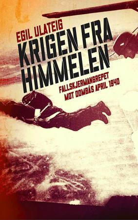 """""""Krigen fra himmelen - fallskjermangrepet mot Dombås april 1940"""" av Egil Ulateig"""