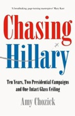 """""""Chasing Hillary - ten years, two presidential campaigns and one intact glass ceiling"""" av Amy Chozick"""