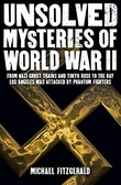 """""""Unsolved Mysteries of World War II - From the Nazi Ghost Train and 'Tokyo Rose' to the day Los Angeles was attacked by Phantom Fighters"""" av Michael FitzGerald"""