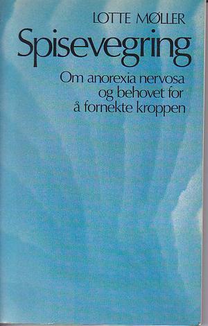 """""""Spisevegring, om anorexia nervosa og behovet for å fornekte kroppen"""" av Lotte Møller"""