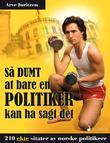 """""""Så dumt at bare en politiker kan ha sagt det - 210 ekte sitater av norske politikere"""" av Arve Juritzen"""