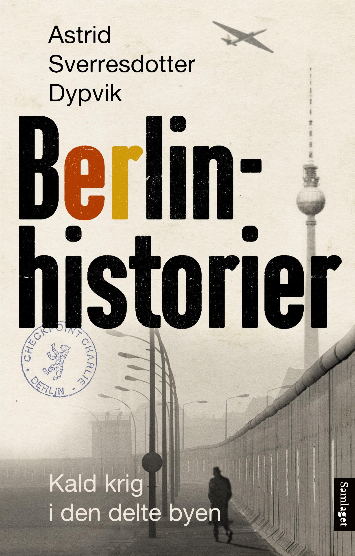 """Berlinhistorier - kald krig i den delte byen"" av Astrid Sverresdotter Dypvik"