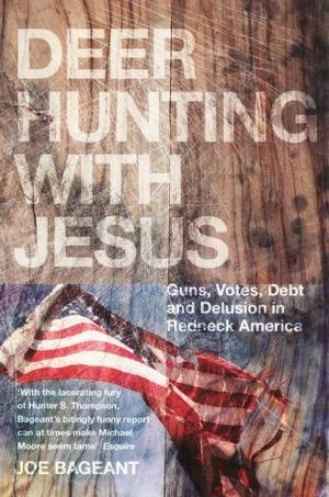 """Deer Hunting with Jesus - Guns, Votes, Debt and Delusion in Redneck America"" av Joe Bageant"