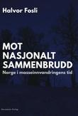 """""""Mot nasjonalt sammenbrudd - Norge i masseinnvandringens tid"""" av Halvor Fosli"""