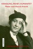 """""""Handling, frihet, humanitet - møter med Hannah Arendt"""" av Lene Auestad"""
