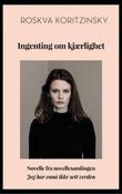 """""""Ingenting om kjærlighet - novelle fra novellesamlingen Jeg har ennå ikke sett verden"""" av Roskva Koritzinsky"""