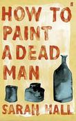 """How to Paint a Dead Man"" av Sarah Hall"