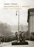 """""""Wehrmacht i Norge - på vakt i krigens skjebnesone"""" av Torgeir E. Sæveraas"""
